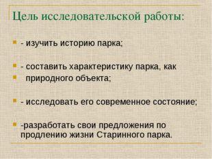 Цель исследовательской работы: - изучить историю парка; - составить характери