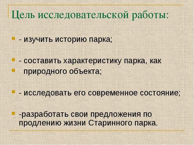 Цель исследовательской работы: - изучить историю парка; - составить характери...