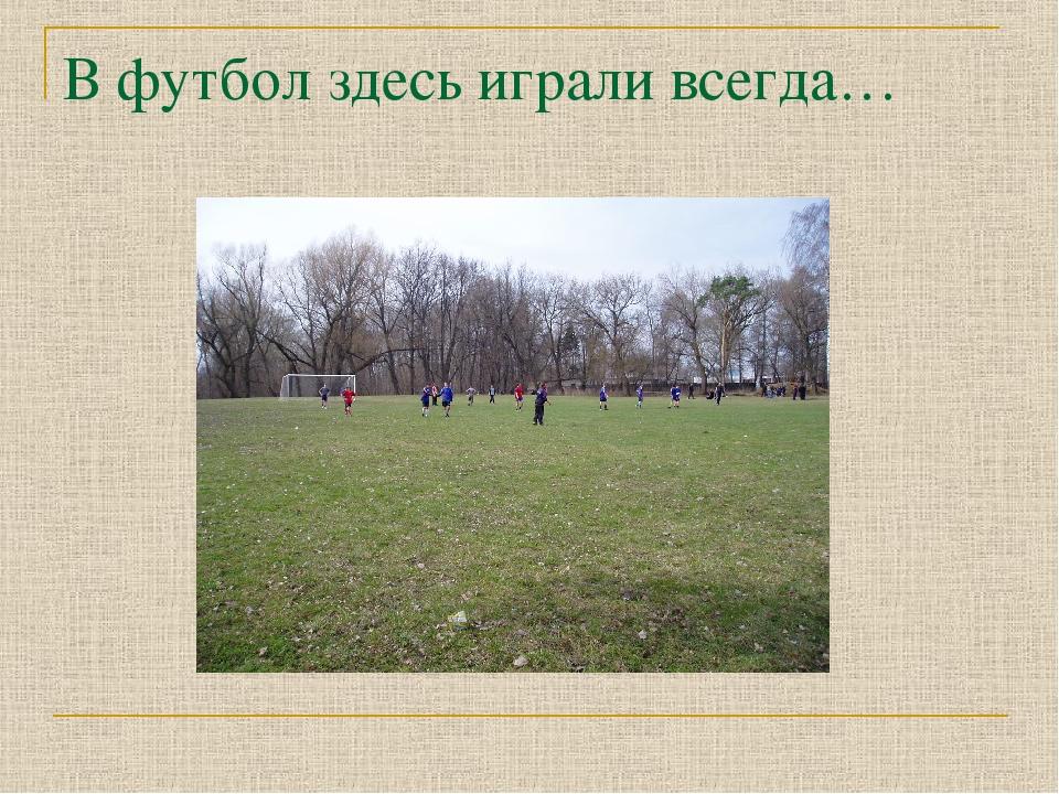В футбол здесь играли всегда…