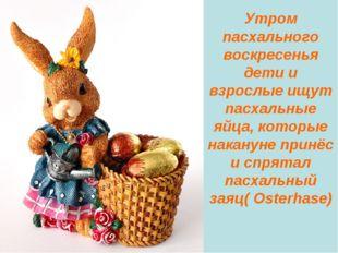 Утром пасхального воскресенья дети и взрослые ищут пасхальные яйца, которые н