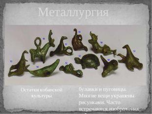 Металлургия До наших дней сохранились в земле топоры и мотыги, серпы, кинжал