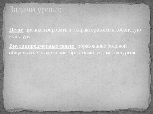 Цели: проанализировать и охарактеризовать кобанскую культуру Внутрипредметные...
