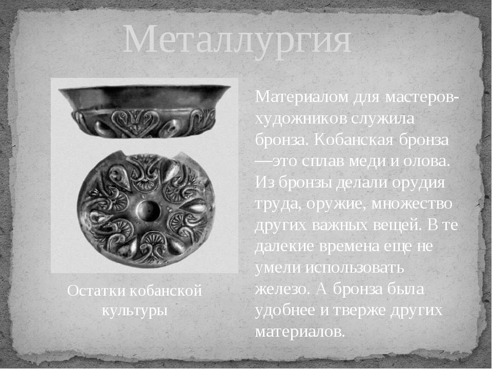 Металлургия Материалом для мастеров-художников служила бронза. Кобанская брон...
