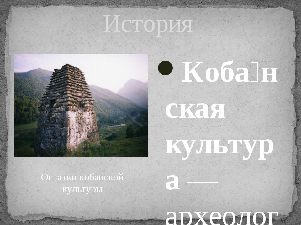 История Коба́нская культура— археологическая культура на Кавказе в периоды б...