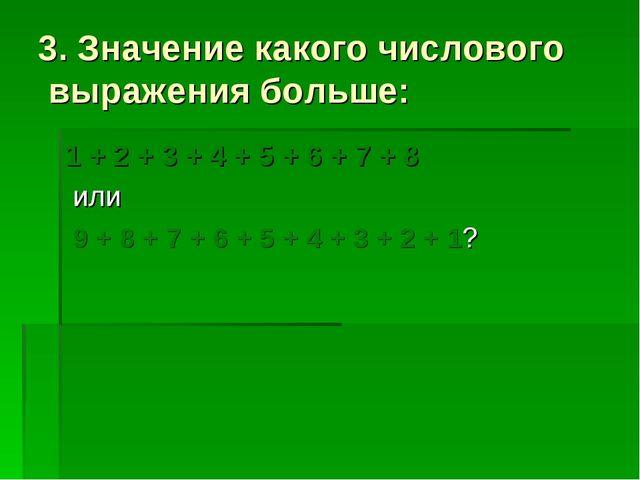 3. Значение какого числового выражения больше: 1 + 2 + 3 + 4 + 5 + 6 + 7 + 8...