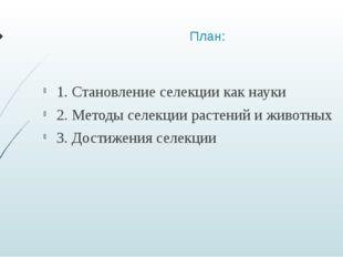 План: 1. Становление селекции как науки 2. Методы селекции растений и животны