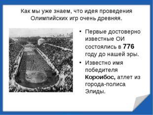 Как мы уже знаем, что идея проведения Олимпийских игр очень древняя. Первые д