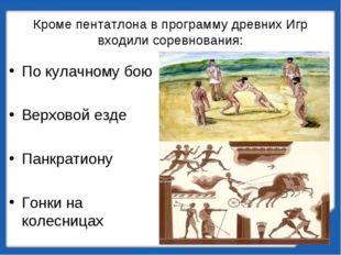 Кроме пентатлона в программу древних Игр входили соревнования: По кулачному б