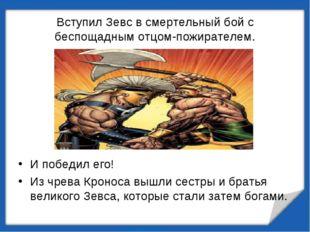 Вступил Зевс в смертельный бой с беспощадным отцом-пожирателем. И победил его