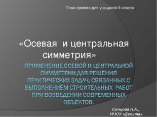 «Осевая и центральная симметрия» План проекта для учащихся 8 класса Синцова Н
