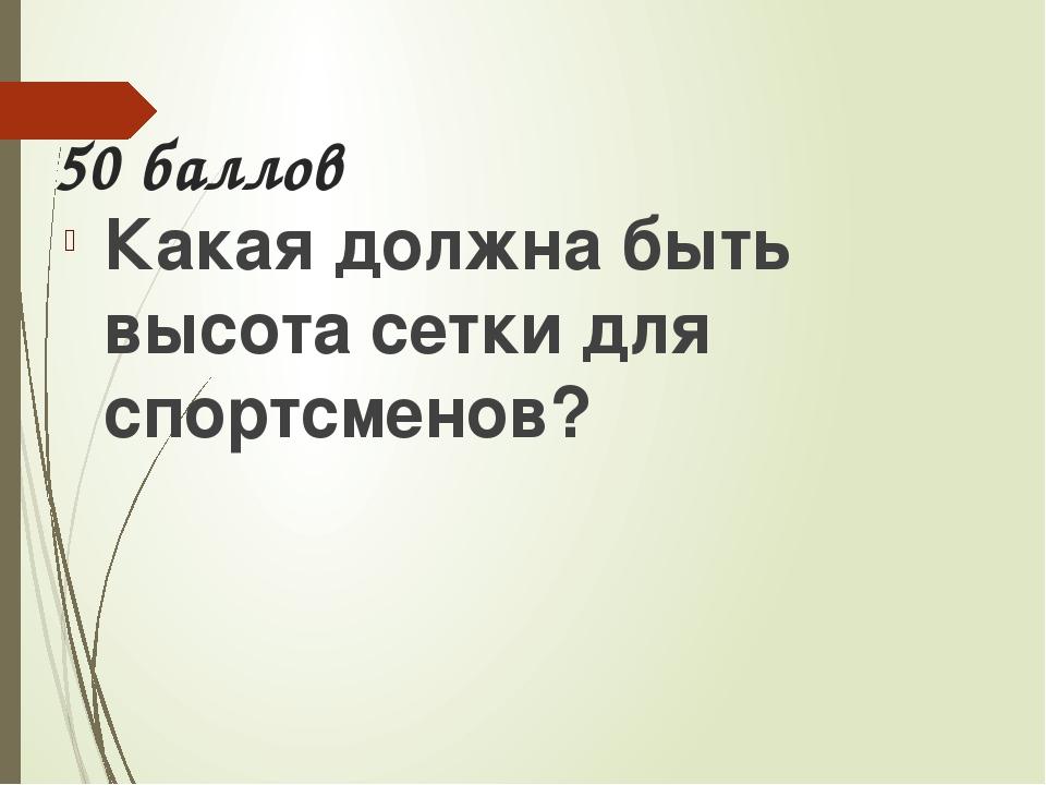 Ответ Высота сетки: для мужчин -243см.,  для женщин – 224см