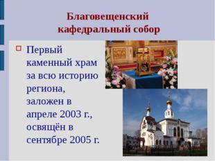Благовещенский кафедральный собор Первый каменный храм за всю историю региона