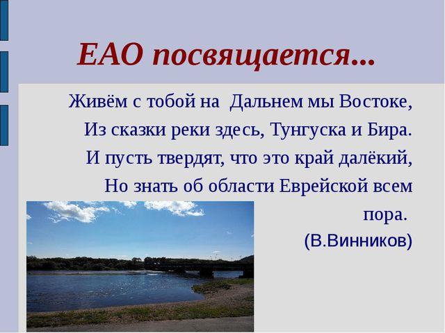 ЕАО посвящается... Живём с тобой на Дальнем мы Востоке, Из сказки реки здесь...
