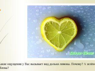 Какие ощущения у Вас вызывает вид дольки лимона. Почему? А зелёного яблока?
