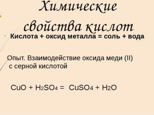 Химические свойства кислот Кислота + оксид металла = соль + вода Опыт. Взаимо
