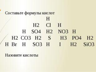 Составьте формулы кислот Н Н2 Cl H H SO4 H2 NO3 H H2 CO3 H2 S H3 PO4 H2 H Br