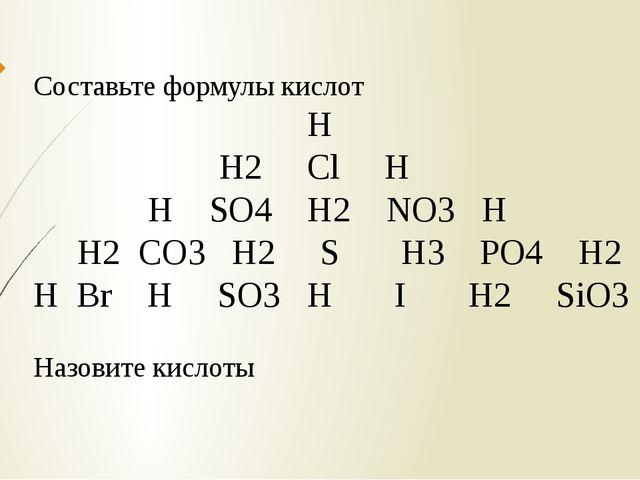 Составьте формулы кислот Н Н2 Cl H H SO4 H2 NO3 H H2 CO3 H2 S H3 PO4 H2 H Br...