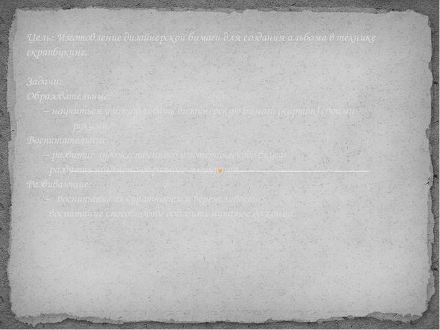 Цель: Изготовление дизайнерской бумаги для создания альбома в технике скрапбу...