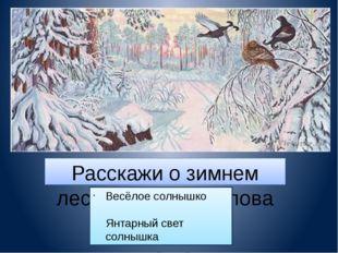 Расскажи о зимнем лесе, используя слова и выражения: Весёлое солнышко Янтарны