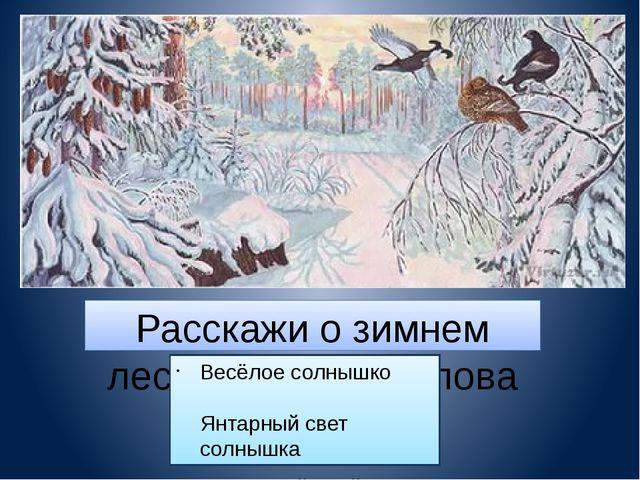 Расскажи о зимнем лесе, используя слова и выражения: Весёлое солнышко Янтарны...