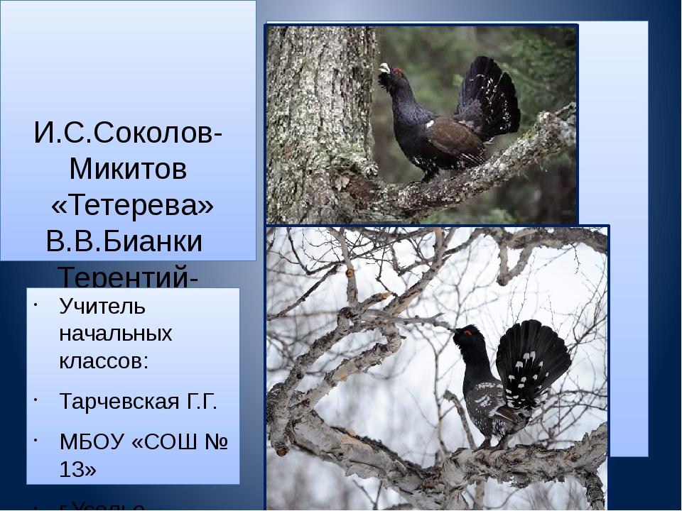 И.С.Соколов-Микитов «Тетерева» В.В.Бианки Терентий-тетерев» Учитель начальны...