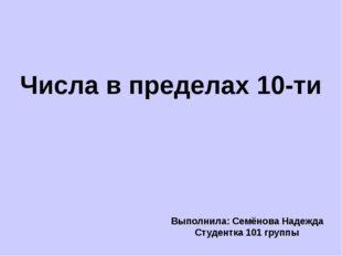Числа в пределах 10-ти Выполнила: Семёнова Надежда Студентка 101 группы