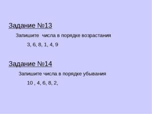Задание №13 Запишите числа в порядке возрастания 3, 6, 8, 1, 4, 9 Задание №14