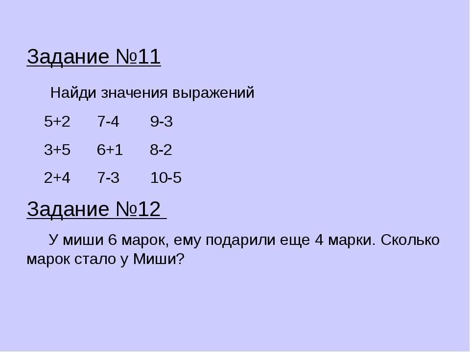 Задание №11 Найди значения выражений 5+2 7-4 9-3 3+5 6+1 8-2 2+4 7-3 10-5 Зад...