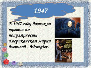 1947 В 1947 году возникла третья по популярности американская марка джинсов