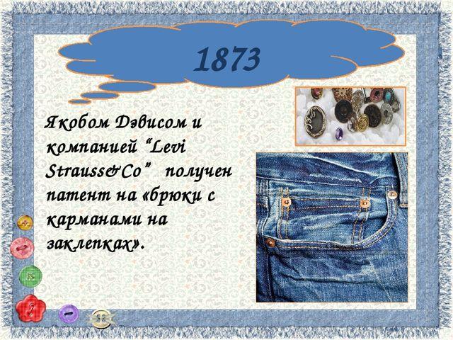 "1873 Якобом Дэвисом и компанией ""Levi Strauss&Co"" получен патент на «брюки с..."