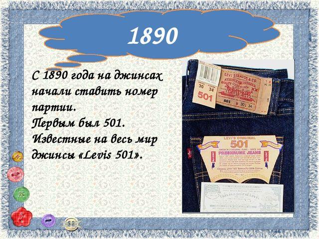 1890 С 1890 года на джинсах начали ставить номер партии. Первым был 501. Изв...