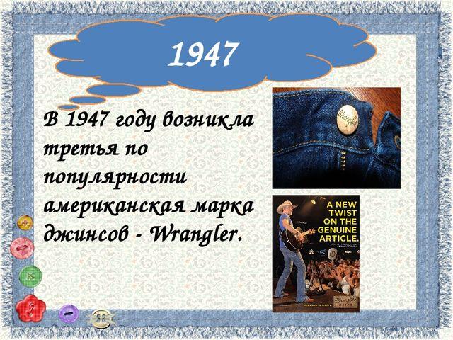 1947 В 1947 году возникла третья по популярности американская марка джинсов...