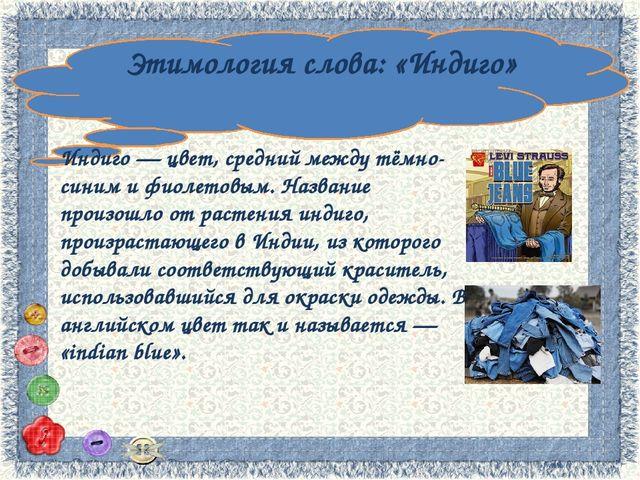 Этимология слова: «Индиго» Индиго — цвет, средний между тёмно-синим и фиолет...