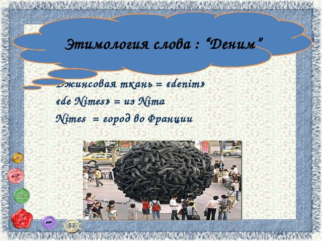 Джинсовая ткань = «denim» «de Nimes» = из Nima Nimes = город во Франции Этимо...
