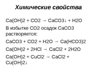 Са(ОН)2 + СО2 → СаСО3↓ + Н2О В избытке СО2 осадок СаСО3 растворяется: СаСО3 +