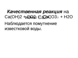Качественная реакция на ионы Са2+: Са(ОН)2 + СО2 → СаСО3↓ + Н2О Наблюдается