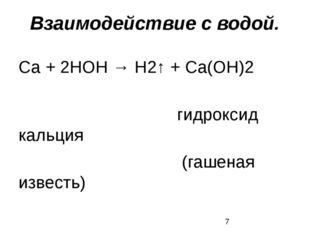 Взаимодействие с водой. Са + 2НОН → Н2↑ + Са(ОН)2 гидроксид кальция (гашеная