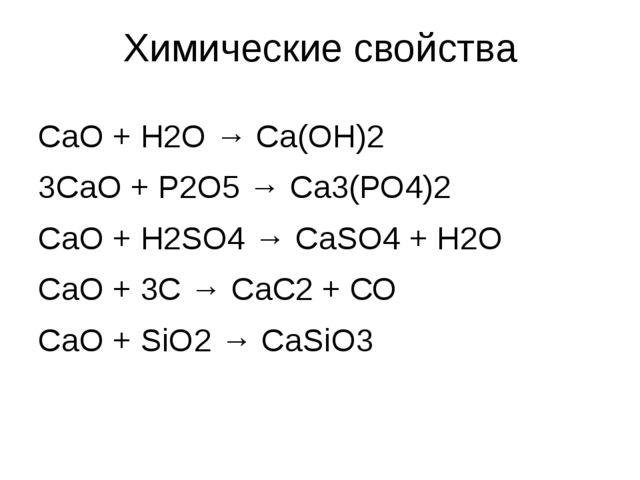 СаО + Н2О → Са(ОН)2 3СаО + Р2О5 → Са3(РО4)2 СаО + Н2SO4 → СаSO4 + Н2О СаО + 3...