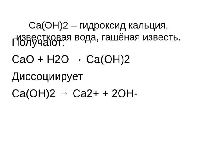 Са(ОН)2 – гидроксид кальция, известковая вода, гашёная известь. Получают: Са...