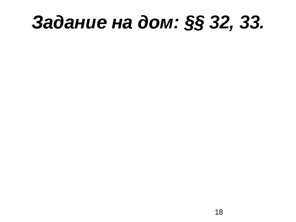 Задание на дом: §§ 32, 33.