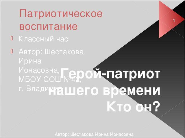 Патриотическое воспитание Классный час Автор: Шестакова Ирина Ионасовна, МБОУ...