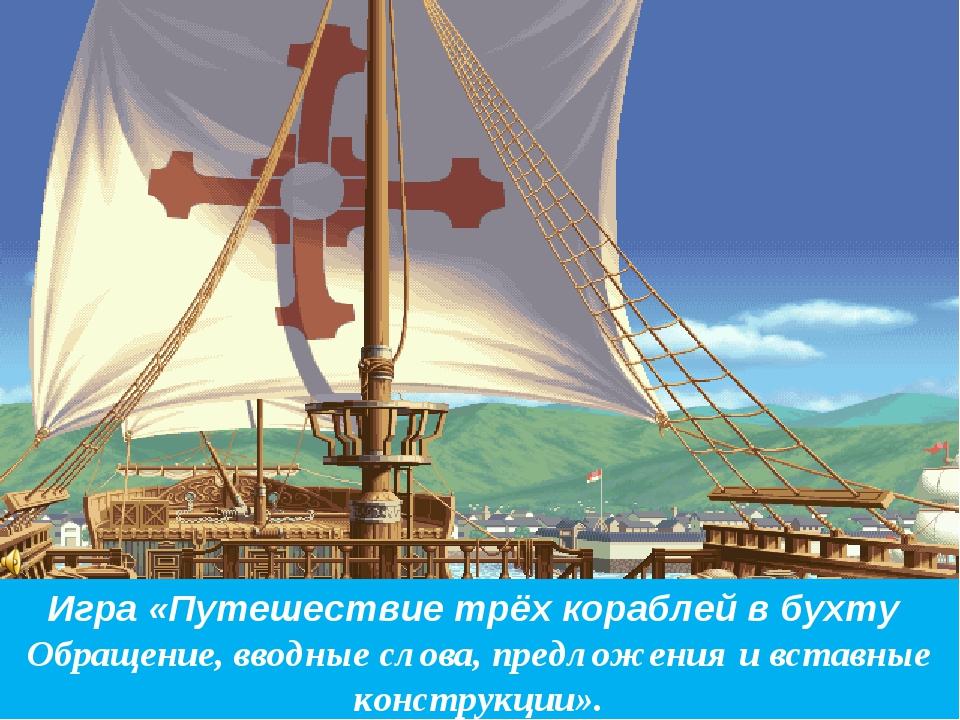 Игра «Путешествие трёх кораблей в бухту Обращение, вводные слова, предложения...
