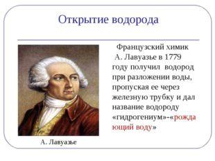 Открытие водорода  Французский химик А. Лавуазье в 1779 году получил водород