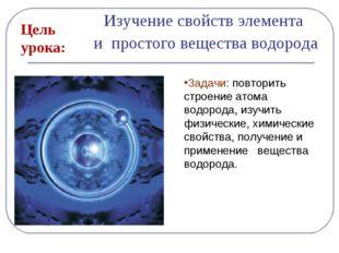 Изучение свойств элемента и простого вещества водорода Цель урока: Задачи: по