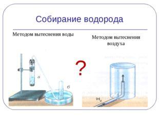 Собирание водорода Методом вытеснения воды Методом вытеснения воздуха ?