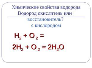 Химические свойства водорода Водород окислитель или восстановитель? с кислор