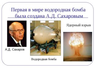 Первая в мире водородная бомба была создана А.Д. Сахаровым А.Д. Сахаров Ядерн