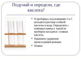 Подумай и определи, где кислота? В пробирках под номерами 1 и 2 находятся рас