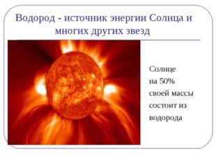 Водород - источник энергии Солнца и многих других звезд Солнце на 50% своей м