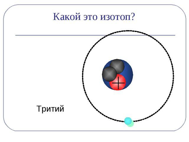 Тритий Какой это изотоп?